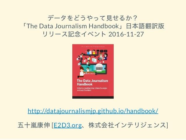 データをどうやって見せるか? 「The Data Journalism Handbook」日本語翻訳版 リリース記念イベント2016-11-27 http://datajournalismjp.github.io/handbook/ 五十嵐康伸...