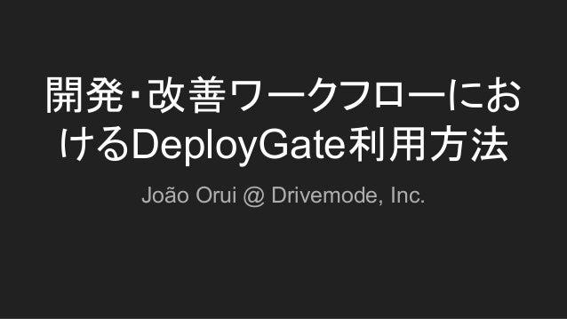 開発・改善ワークフローにお けるDeployGate利用方法 João Orui @ Drivemode, Inc.