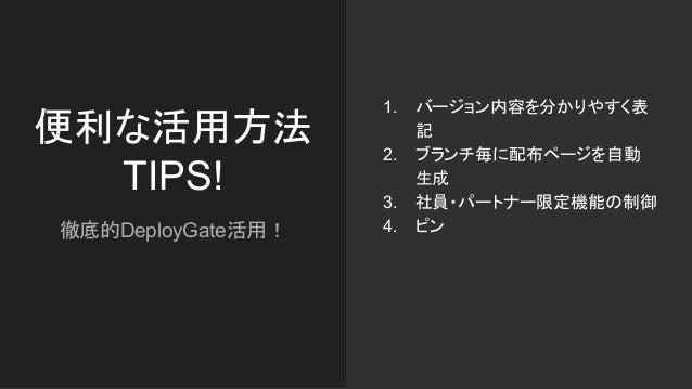 便利な活用方法 TIPS! 徹底的DeployGate活用! 1. バージョン内容を分かりやすく表 記 2. ブランチ毎に配布ページを自動 生成 3. 社員・パートナー限定機能の制御 4. ピン