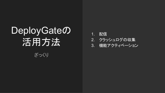 DeployGateの 活用方法 ざっくり 1. 配信 2. クラッシュログの収集 3. 機能アクティベーション