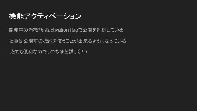 機能アクティベーション 開発中の新機能はactivation flagで公開を制御している 社員は公開前の機能を使うことが出来るようになっている (とても便利なので、のちほど詳しく!)