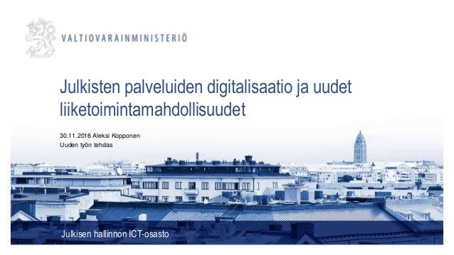 Julkisten palveluiden digitalisaatio ja uudet liiketoimintamahdollisuudet Julkisen hallinnon ICT-osasto 30.11.2016 Aleksi ...