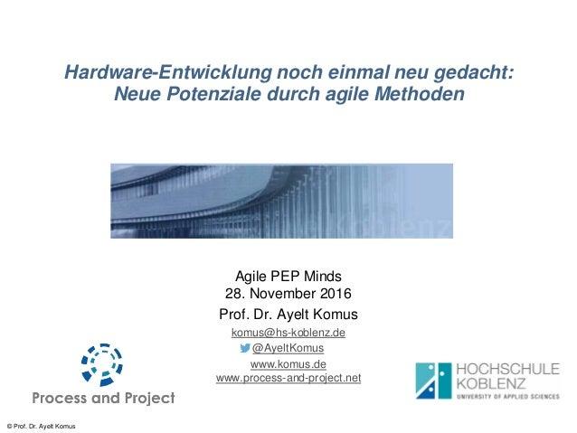 © Prof. Dr. Ayelt Komus Hardware-Entwicklung noch einmal neu gedacht: Neue Potenziale durch agile Methoden Agile PEP Minds...