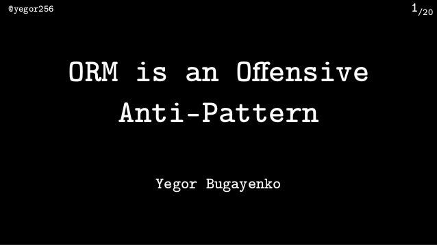 /20@yegor256 1 ORM is an Offensive Anti-Pattern Yegor Bugayenko