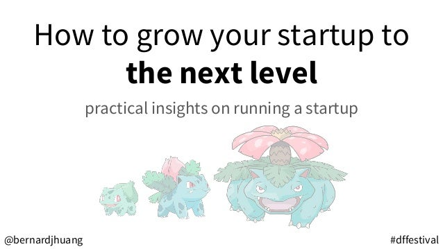 How to grow your startup to the next level practical insights on running a startup #dffestival@bernardjhuang