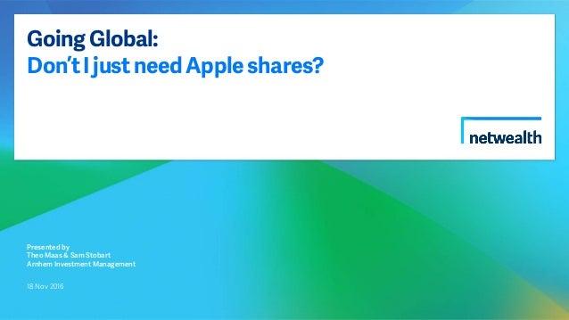 GoingGlobal: Don'tIjustneedAppleshares? Presented by Theo Maas & Sam Stobart Arnhem Investment Management 18 Nov 2016