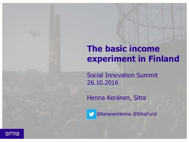 The basic income experiment in Finland Social Innovation Summit 26.10.2016 Henna Keränen, Sitra @KeranenHenna @SitraFund