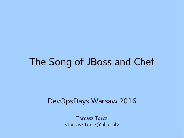 The Song of JBoss and ChefThe Song of JBoss and Chef DevOpsDays Warsaw 2016 Tomasz Torcz <tomasz.torcz@alior.pl>