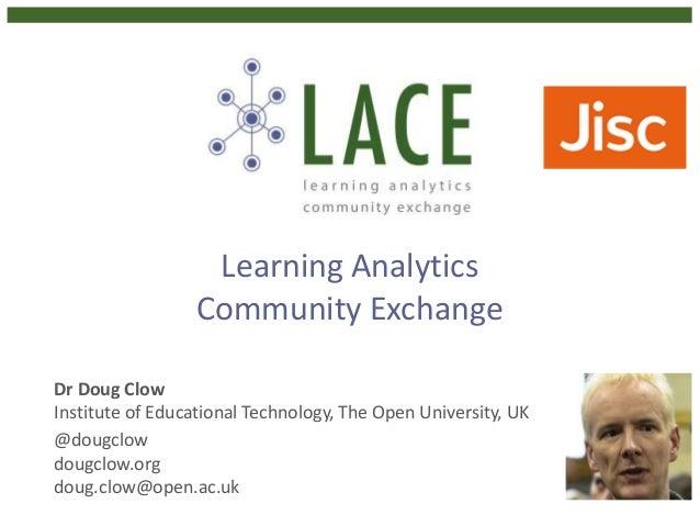 Learning Analytics Community Exchange Dr Doug Clow Institute of Educational Technology, The Open University, UK @dougclow ...