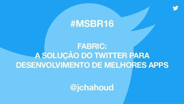 FABRIC: A SOLUÇÃO DO TWITTER PARA DESENVOLVIMENTO DE MELHORES APPS @jchahoud #MSBR16
