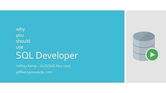 why you should use SQL Developer Jeffrey Kemp – AUSOUG Nov 2016 jeffkemponoracle.com