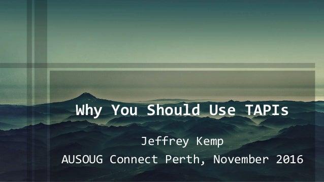 Why You Should Use TAPIs Jeffrey Kemp AUSOUG Connect Perth, November 2016