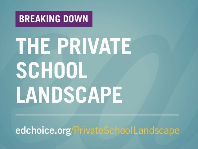 THE PRIVATE SCHOOL LANDSCAPE edchoice.org/PrivateSchoolLandscape BREAKING DOWN