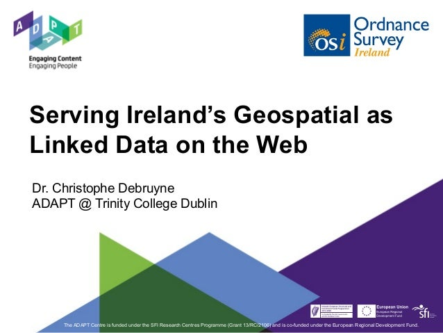 Serving Ireland's Geospatial as Linked Data on the Web Dr. Christophe Debruyne ADAPT @ Trinity College Dublin The ADAPT Ce...