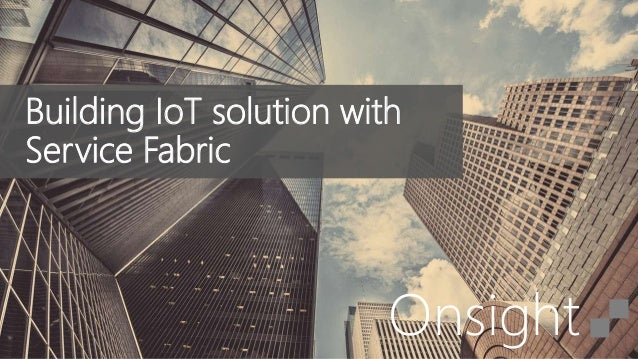 Onsight Building IoT solution with Service Fabric
