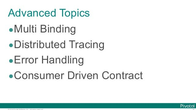© 2016 Pivotal Software, Inc. All rights reserved. Advanced Topics •Multi Binding •Distributed Tracing •Error Handling •Co...