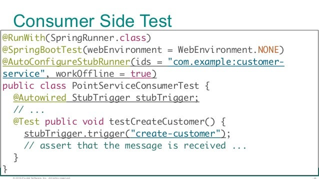© 2016 Pivotal Software, Inc. All rights reserved. Consumer Side Test @RunWith(SpringRunner.class) @SpringBootTest(webEnv...