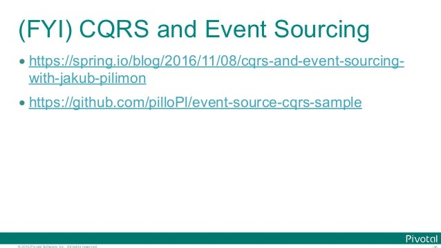 © 2016 Pivotal Software, Inc. All rights reserved. (FYI) CQRS and Event Sourcing • https://spring.io/blog/2016/11/08/cqrs-...