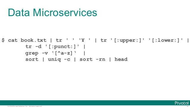 © 2016 Pivotal Software, Inc. All rights reserved. Data Microservices $ cat book.txt   tr ' ' '¥ '   tr '[:upper:]' '[:low...