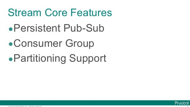 © 2016 Pivotal Software, Inc. All rights reserved. Stream Core Features •Persistent Pub-Sub •Consumer Group •Partitioning ...