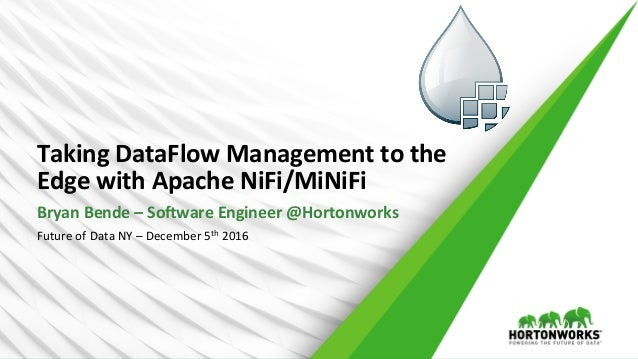 Taking	   DataFlow	   Management	   to	   the	    Edge	   with	   Apache	   NiFi/MiNiFi	    Bryan	   Bende	   –	   So>ware...