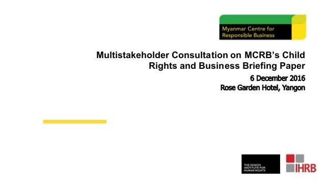 Multistakeholder Consultation on MCRB's Child Rights and Business Briefing Paper 6 December 2016 Rose Garden Hotel, Yangon