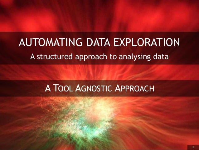 1 AUTOMATING DATA EXPLORATION A structured approach to analysing data A TOOL AGNOSTIC APPROACH