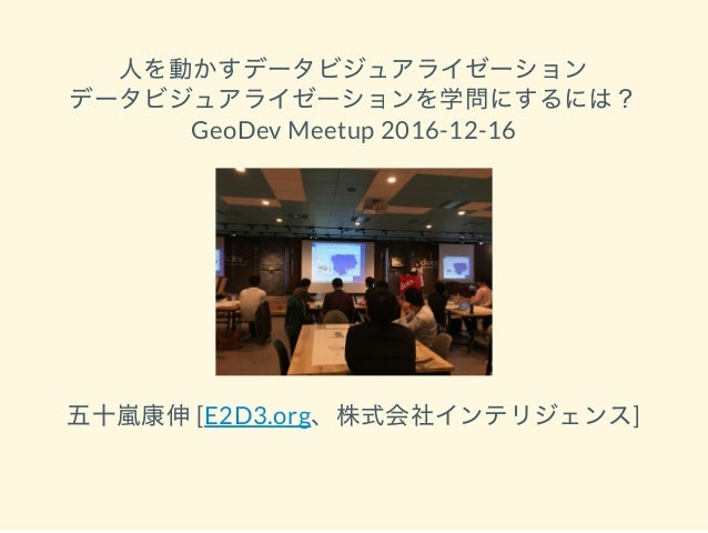 人を動かすデータビジュアライゼーション データビジュアライゼーションを学問にするには? GeoDev Meetup 2016-12-16 五十嵐康伸[E2D3.org、株式会社インテリジェンス]