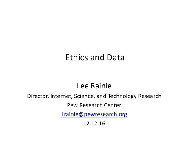 Ethics and Data Lee Rainie Director, Internet, Science, and Technology Research Pew Research Center Lrainie@pewresearch.or...
