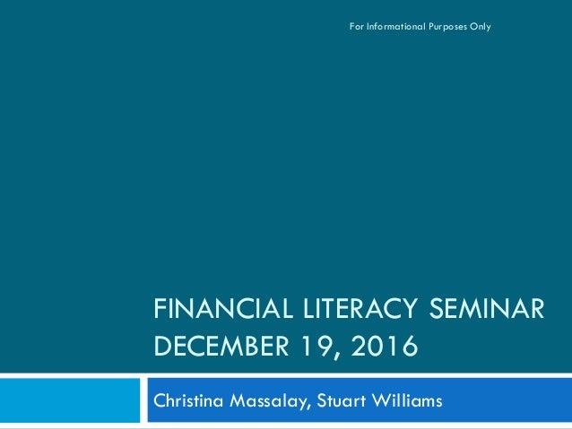 FINANCIAL LITERACY SEMINAR DECEMBER 19, 2016 Christina Massalay, Stuart Williams For Informational Purposes Only
