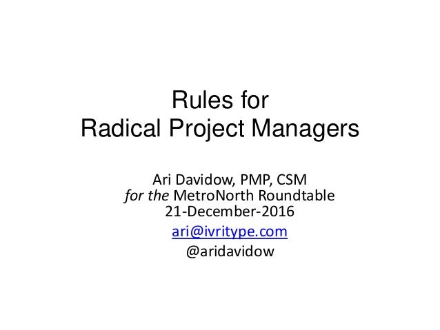 Rules for Radical Project Managers Ari Davidow, PMP, CSM for the MetroNorth Roundtable 21-December-2016 ari@ivritype.com @...