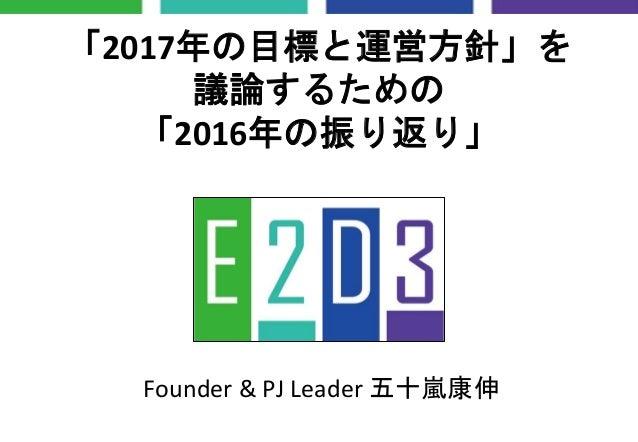 「2017年の目標と運営方針」を 議論するための 「2016年の振り返り」 Founder & PJ Leader 五十嵐康伸