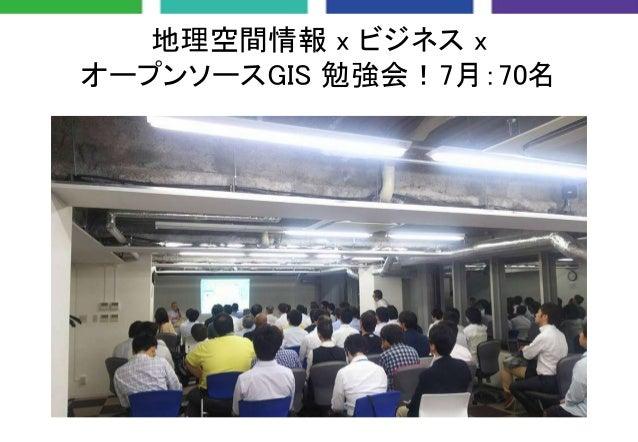 地理空間情報 x ビジネス x オープンソースGIS 勉強会!7月:70名