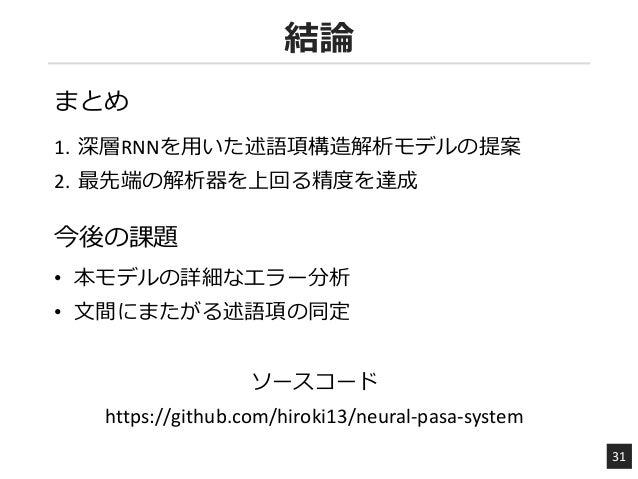 結論 31 1. 深層RNNを用いた述語項構造解析モデルの提案 2. 最先端の解析器を上回る精度を達成 https://github.com/hiroki13/neural-pasa-system ソースコード 今後の課題 まとめ • 本モデル...