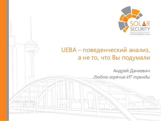UEBA – поведенческий анализ, а не то, что Вы подумали Андрей Данкевич Люблю горячие ИТ тренды