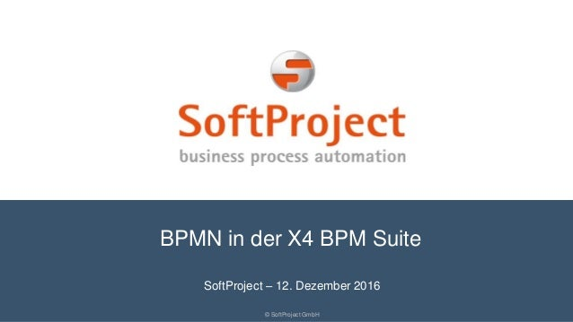 BPMN in der X4 BPM Suite © SoftProject GmbH SoftProject – 12. Dezember 2016