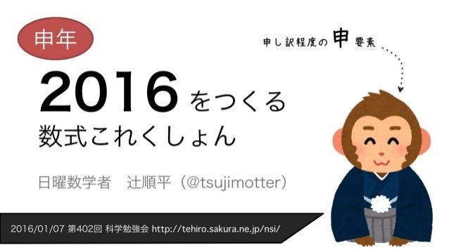2016 をつくる 数式これくしょん 日曜数学者辻順平(@tsujimotter) 申年 申し訳程度の申要素 2016/01/07 第402回 科学勉強会 http://tehiro.sakura.ne.jp/nsi/�