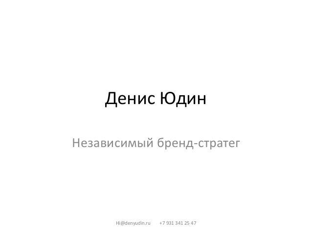 Денис Юдин Независимый бренд-стратег Hi@denyudin.ru +7 931 341 25 47