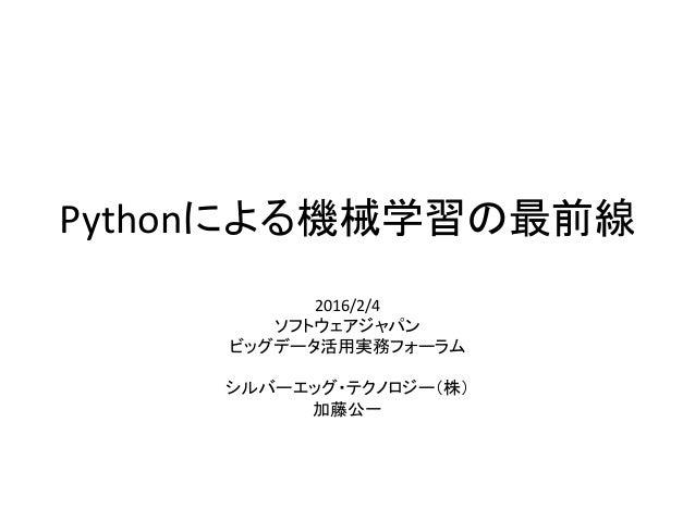 Pythonによる機械学習の最前線 2016/2/4 ソフトウェアジャパン ビッグデータ活用実務フォーラム シルバーエッグ・テクノロジー(株) 加藤公一