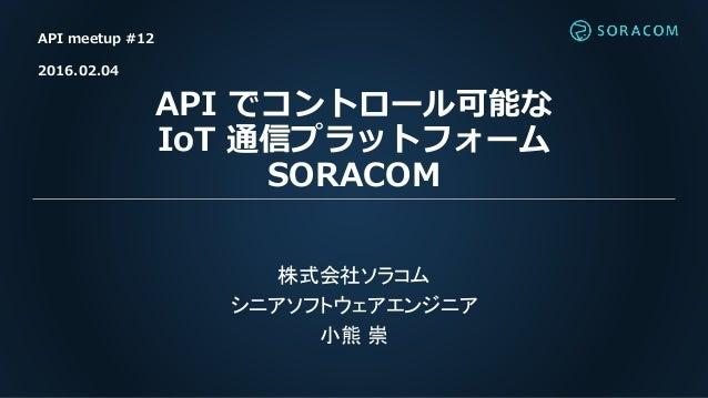 API でコントロール可能な IoT 通信プラットフォーム SORACOM 株式会社ソラコム シニアソフトウェアエンジニア 小熊 崇 API meetup #12 2016.02.04
