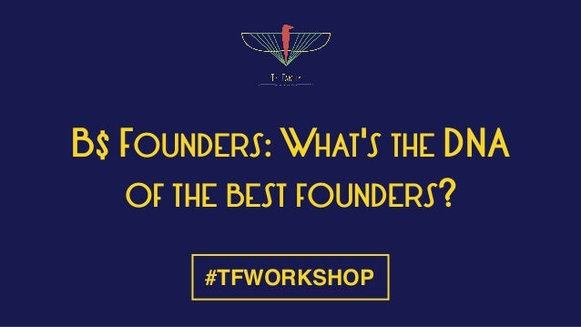 B$ FOUNDERS: WHAT'S THE DNA OF THE BEST FOUNDERS? #TFWORKSHOP