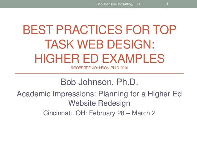 BEST PRACTICES FOR TOP TASK WEB DESIGN: HIGHER ED EXAMPLES ©ROBERTE.JOHNSON,PH.D.2016 Bob Johnson, Ph.D. Academic Impressi...