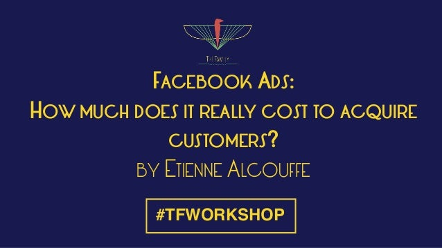 FACEBOOK ADS: HOW MUCH DOES IT REALLY COST TO ACQUIRE CUSTOMERS? BY ETIENNE ALCOUFFE #TFWORKSHOP