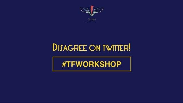 DISAGREE ON TWITTER! #TFWORKSHOP
