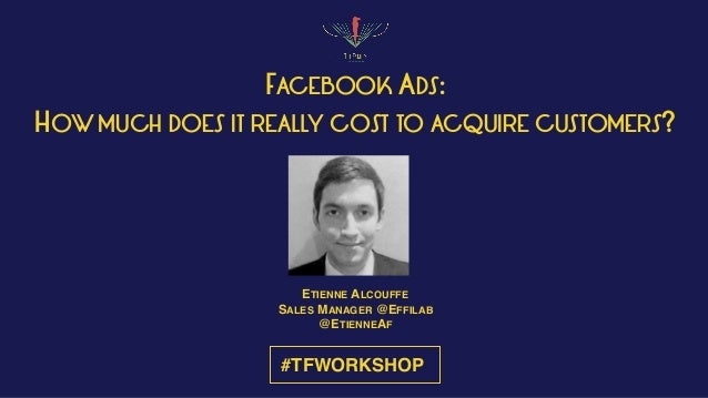 #TFWORKSHOP FACEBOOK ADS: HOW MUCH DOES IT REALLY COST TO ACQUIRE CUSTOMERS? ETIENNE ALCOUFFE SALES MANAGER @EFFILAB @ETIE...