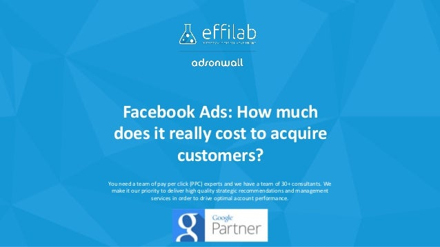 Facebook Ads: How much does it really cost to acquire customers? You need a team of pay per click (PPC) experts and we hav...