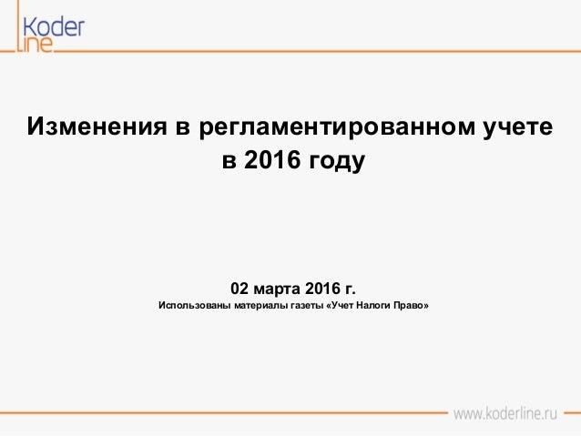 Изменения в регламентированном учете в 2016 году 02 марта 2016 г. Использованы материалы газеты «Учет Налоги Право»