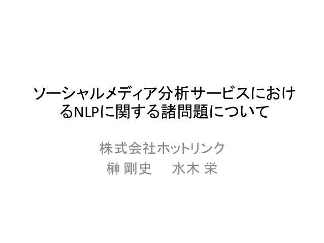 ソーシャルメディア分析サービスにおけ るNLPに関する諸問題について 株式会社ホットリンク 榊 剛史 水木 栄