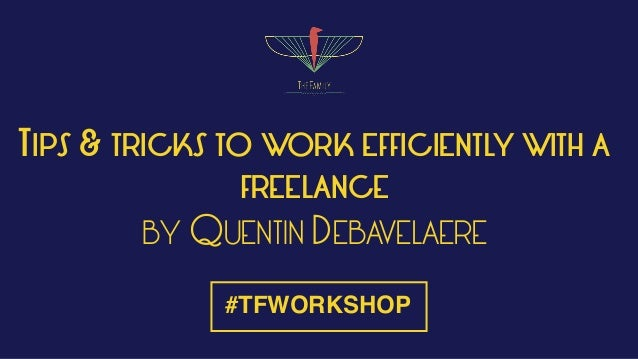 TIPS & TRICKS TO WORK EFFICIENTLY WITH A FREELANCE BY QUENTIN DEBAVELAERE #TFWORKSHOP