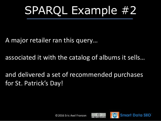 ©2016 Eric Axel Franzon SPARQL Example #2 A major retailer ran this query… associated it with the catalog of albums it sel...